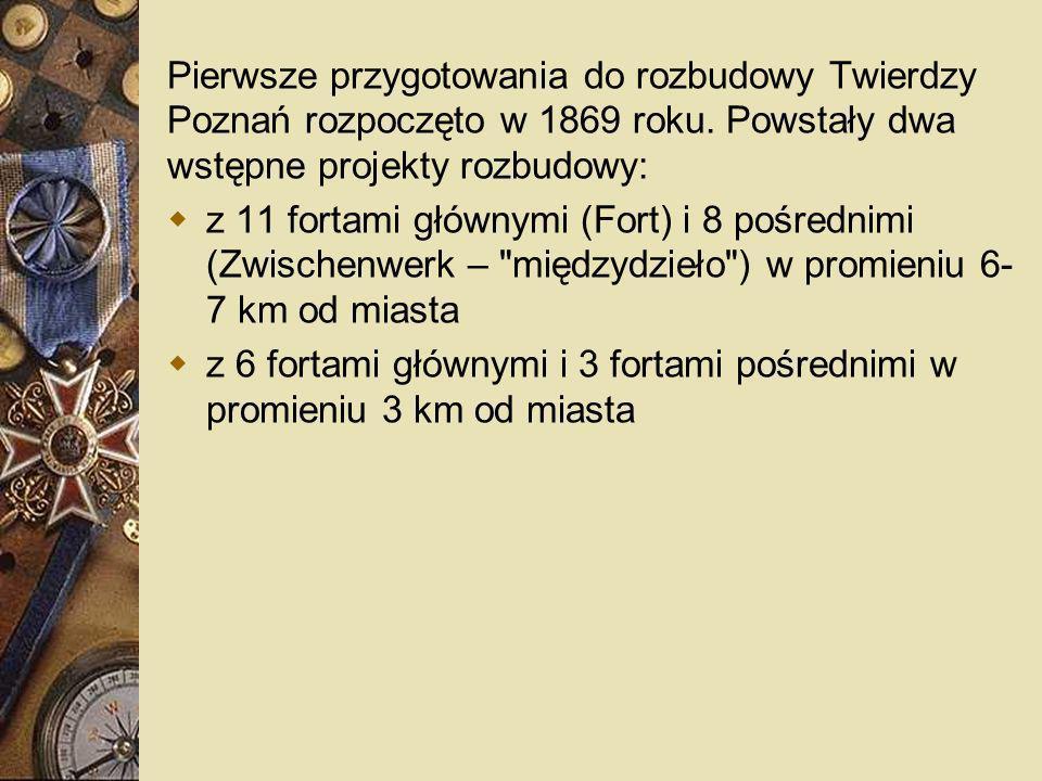 Pierwsze przygotowania do rozbudowy Twierdzy Poznań rozpoczęto w 1869 roku. Powstały dwa wstępne projekty rozbudowy: z 11 fortami głównymi (Fort) i 8