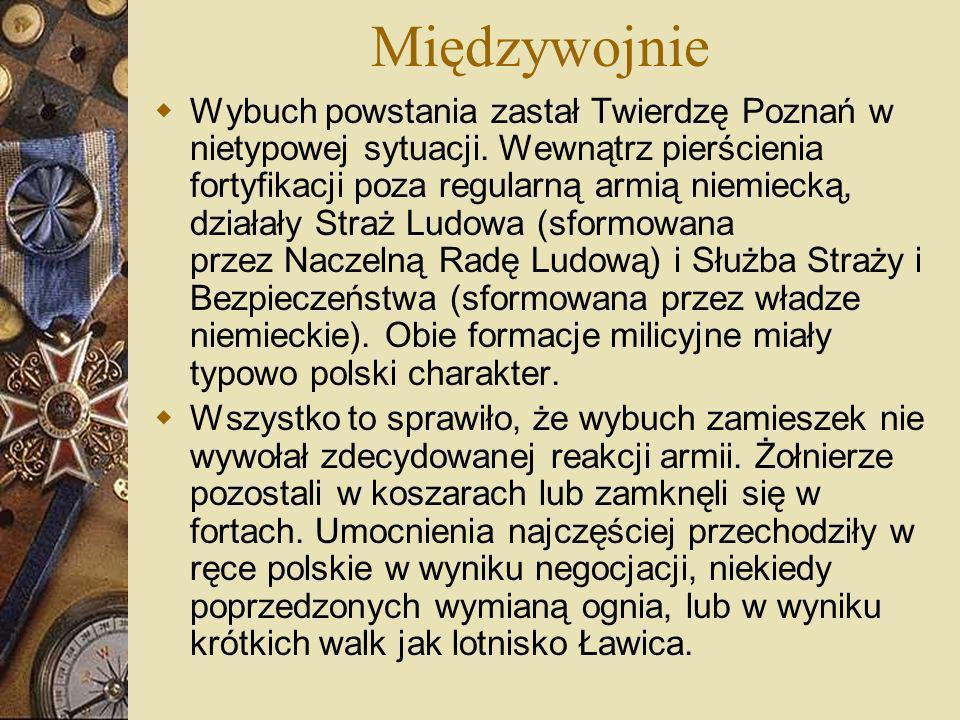 Międzywojnie Wybuch powstania zastał Twierdzę Poznań w nietypowej sytuacji. Wewnątrz pierścienia fortyfikacji poza regularną armią niemiecką, działały