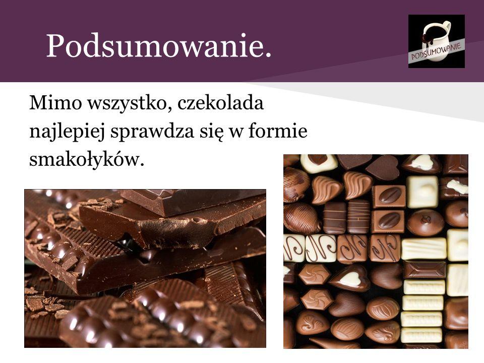 Podsumowanie. Mimo wszystko, czekolada najlepiej sprawdza się w formie smakołyków.