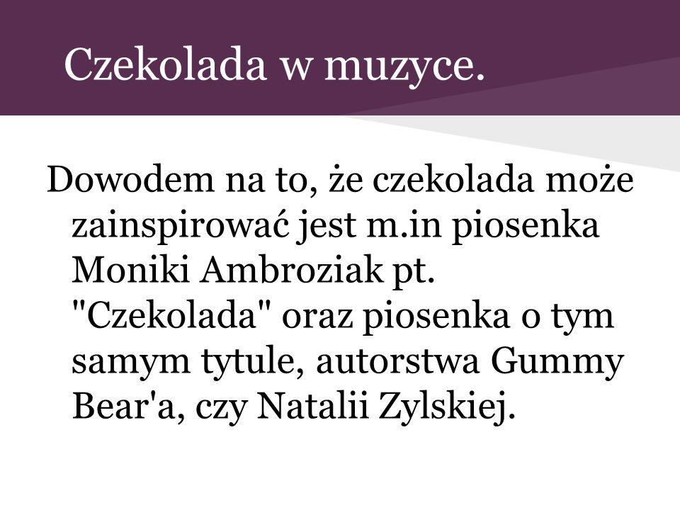 Czekolada w muzyce. Dowodem na to, że czekolada może zainspirować jest m.in piosenka Moniki Ambroziak pt.