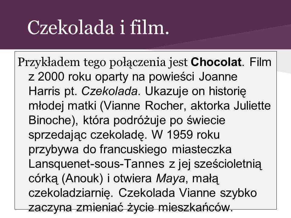 Czekolada i film. Przykładem tego połączenia jest Chocolat. Film z 2000 roku oparty na powieści Joanne Harris pt. Czekolada. Ukazuje on historię młode