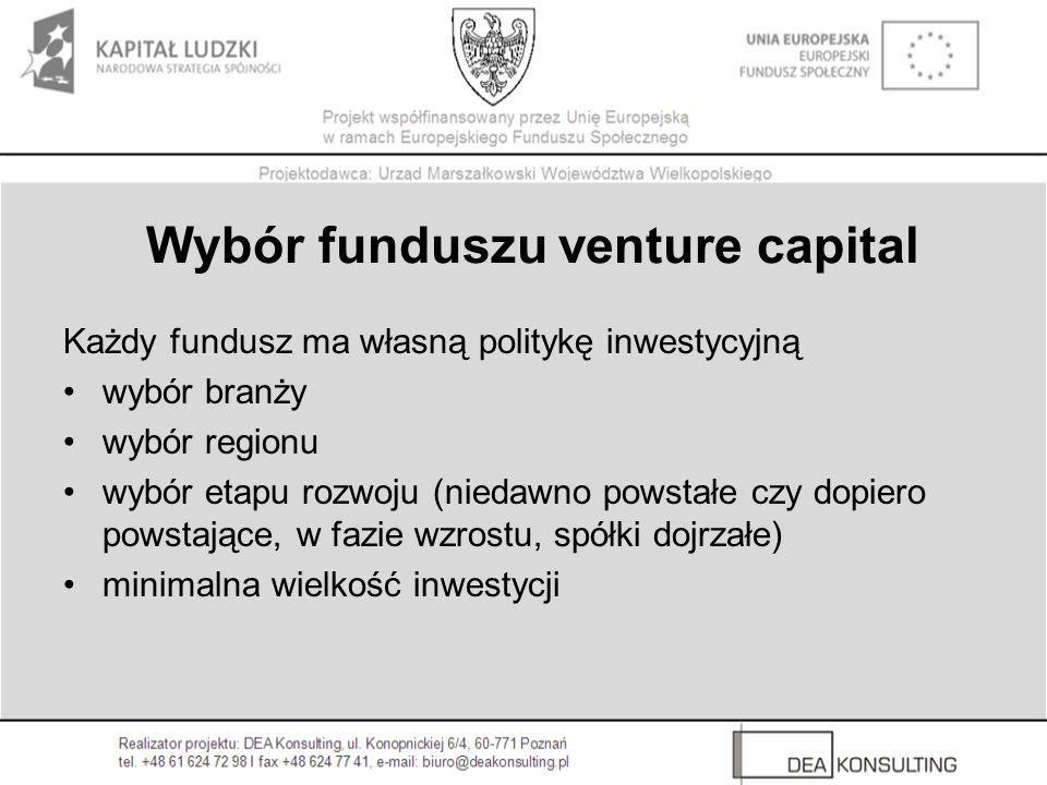 Wybór funduszu venture capital Każdy fundusz ma własną politykę inwestycyjną wybór branży wybór regionu wybór etapu rozwoju (niedawno powstałe czy dopiero powstające, w fazie wzrostu, spółki dojrzałe) minimalna wielkość inwestycji