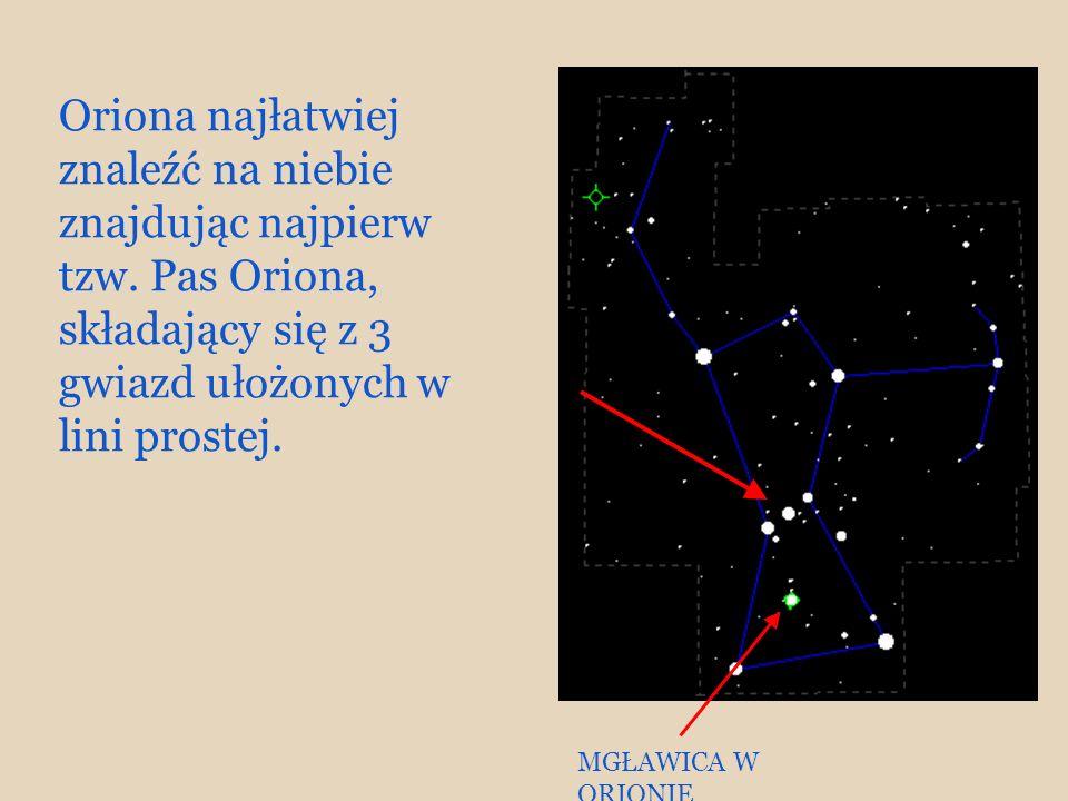 Oriona najłatwiej znaleźć na niebie znajdując najpierw tzw. Pas Oriona, składający się z 3 gwiazd ułożonych w lini prostej. MGŁAWICA W ORIONIE