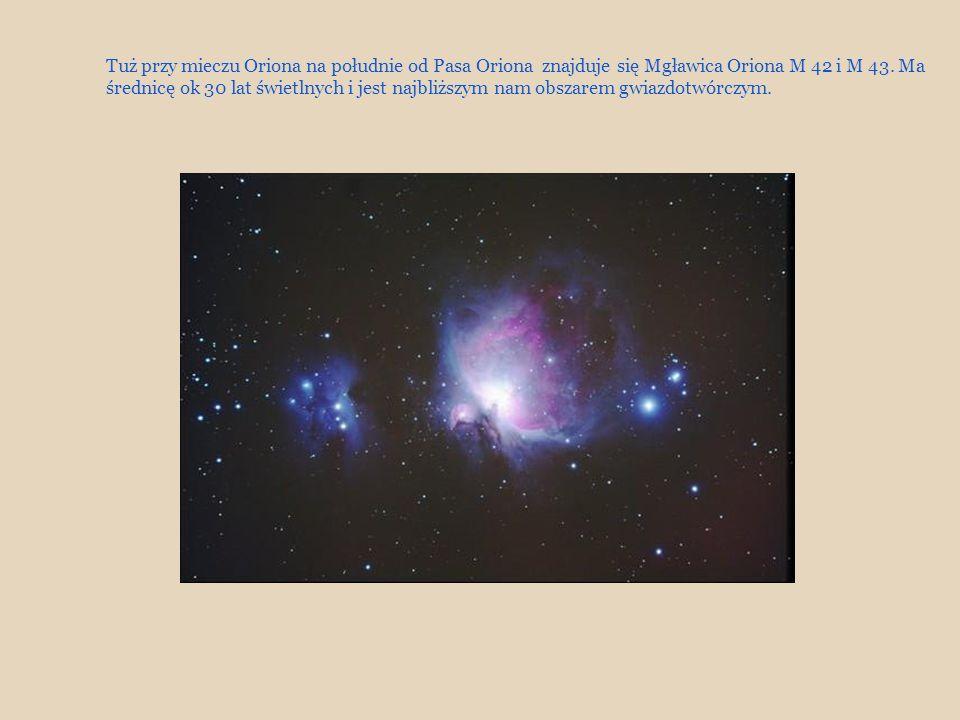 Tuż przy mieczu Oriona na południe od Pasa Oriona znajduje się Mgławica Oriona M 42 i M 43. Ma średnicę ok 30 lat świetlnych i jest najbliższym nam ob