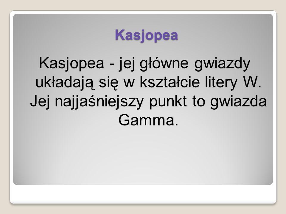 Kasjopea Kasjopea - jej główne gwiazdy układają się w kształcie litery W. Jej najjaśniejszy punkt to gwiazda Gamma.