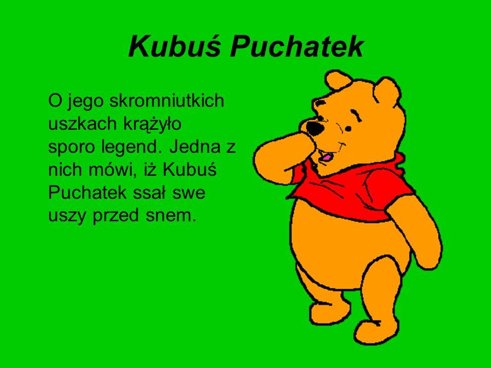 Kubuś Puchatek O jego skromniutkich uszkach krążyło sporo legend. Jedna z nich mówi, iż Kubuś Puchatek ssał swe uszy przed snem.