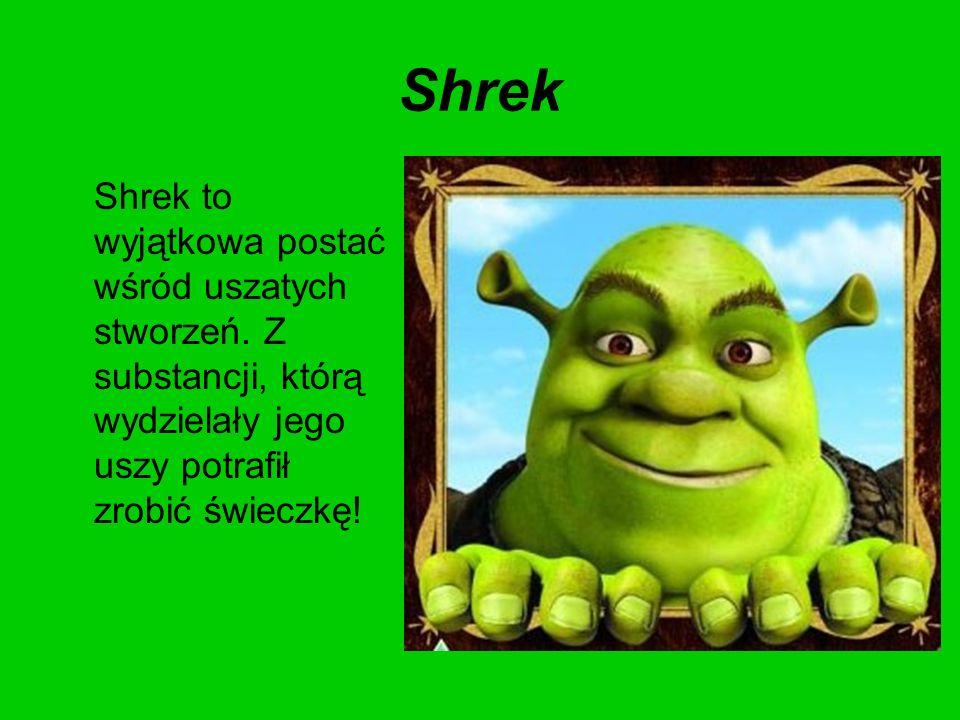 Shrek Shrek to wyjątkowa postać wśród uszatych stworzeń. Z substancji, którą wydzielały jego uszy potrafił zrobić świeczkę!