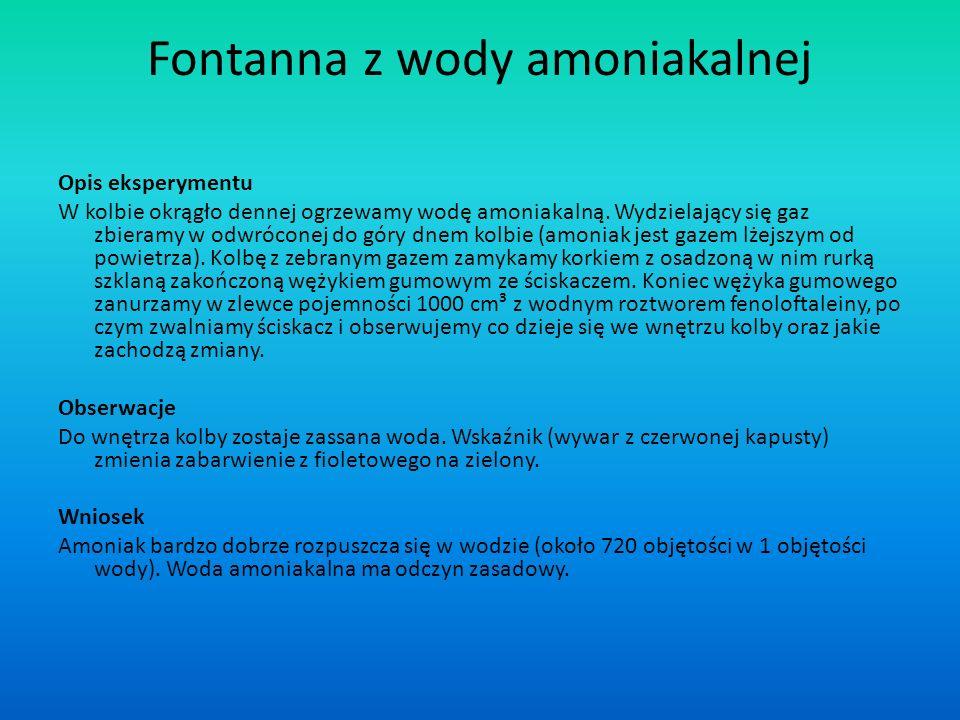 Fontanna z wody amoniakalnej Opis eksperymentu W kolbie okrągło dennej ogrzewamy wodę amoniakalną. Wydzielający się gaz zbieramy w odwróconej do góry