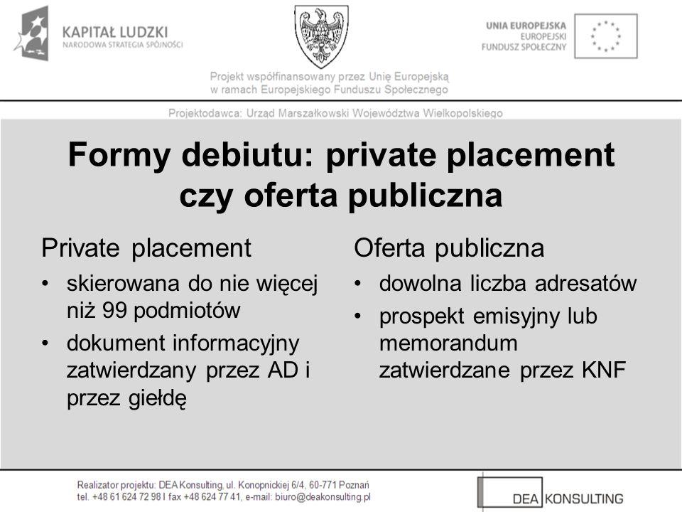 Formy debiutu: private placement czy oferta publiczna Private placement skierowana do nie więcej niż 99 podmiotów dokument informacyjny zatwierdzany p