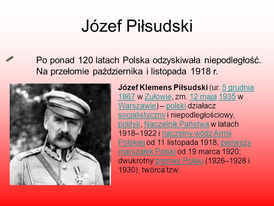 Józef Piłsudski Po ponad 120 latach Polska odzyskiwała niepodległość. Na przełomie października i listopada 1918 r. Józef Klemens Piłsudski (ur. 5 gru