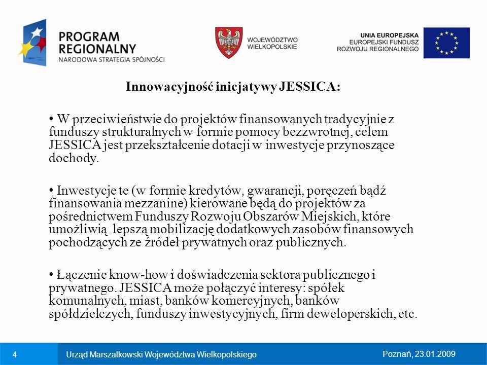 5Urząd Marszałkowski Województwa WielkopolskiegoPoznań, 23.01.2009 Innowacyjność inicjatywy JESSICA: JESSICA umożliwia realizację projektów, które nie kwalifikowałyby się do finansowania ze środków pomocowych przy pomocy tradycyjnego mechanizmu dotacji.