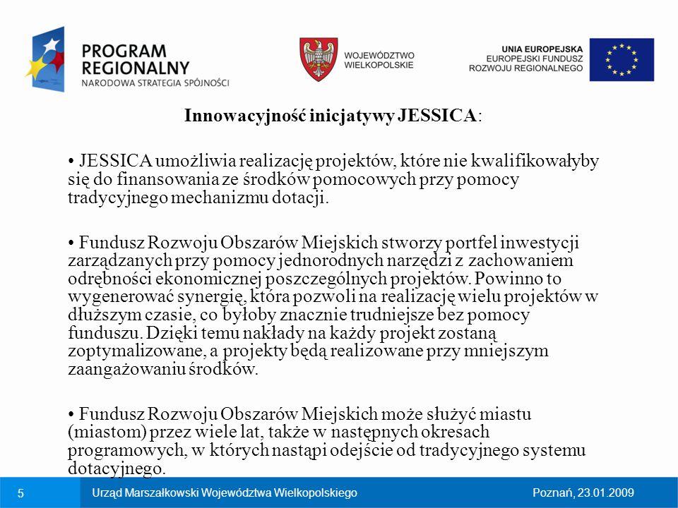 5Urząd Marszałkowski Województwa WielkopolskiegoPoznań, 23.01.2009 Innowacyjność inicjatywy JESSICA: JESSICA umożliwia realizację projektów, które nie