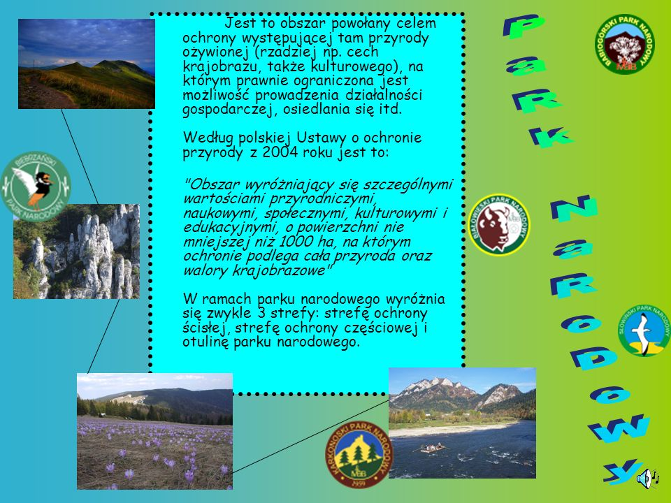 Formy Ochrony Przyrody Ustawa o ochronie przyrody z dnia 16 kwietnia 2004 roku ustanowiła następujące formy ochrony przyrody: parki narodowe, rezerwaty przyrody, parki krajobrazowe, obszary chronionego krajobrazu, pomniki przyrody, obszary Natura 2000, stanowiska dokumentacyjne przyrody nieożywionej, użytki ekologiczne, zespoły przyrodniczo-krajobrazowe, ochrona gatunkowa roślin, zwierząt i grzybów.