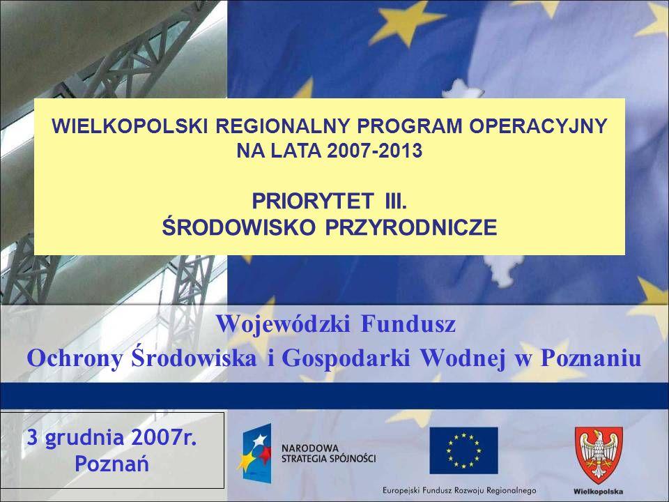 Wojewódzki Fundusz Ochrony Środowiska i Gospodarki Wodnej w Poznaniu WIELKOPOLSKI REGIONALNY PROGRAM OPERACYJNY NA LATA 2007-2013 PRIORYTET III.