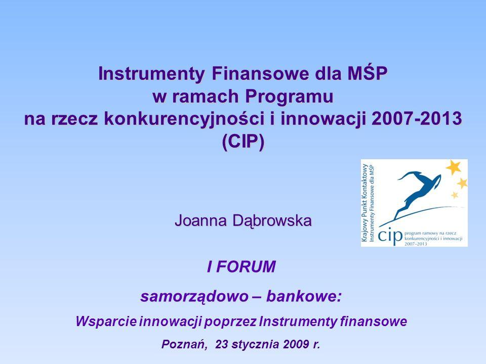 Instrumenty Finansowe dla MŚP w ramach Programu na rzecz konkurencyjności i innowacji 2007-2013 (CIP) Joanna Dąbrowska I FORUM samorządowo – bankowe: Wsparcie innowacji poprzez Instrumenty finansowe Poznań, 23 stycznia 2009 r.