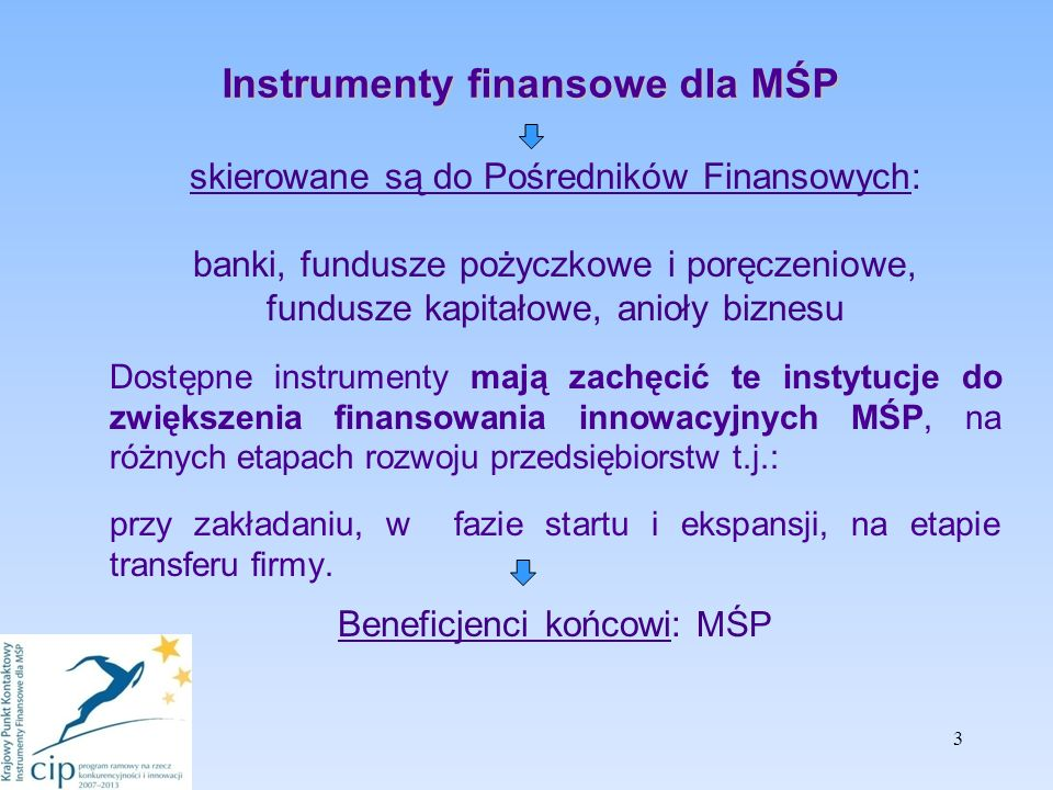 3 Instrumenty finansowe dla MŚP skierowane są do Pośredników Finansowych: banki, fundusze pożyczkowe i poręczeniowe, fundusze kapitałowe, anioły biznesu Dostępne instrumenty mają zachęcić te instytucje do zwiększenia finansowania innowacyjnych MŚP, na różnych etapach rozwoju przedsiębiorstw t.j.: przy zakładaniu, w fazie startu i ekspansji, na etapie transferu firmy.