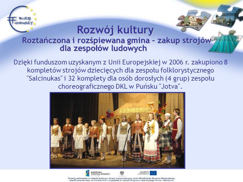 Rozwój kultury Roztańczona i rozśpiewana gmina – zakup strojów dla zespołów ludowych Dzięki funduszom uzyskanym z Unii Europejskiej w 2006 r. zakupion