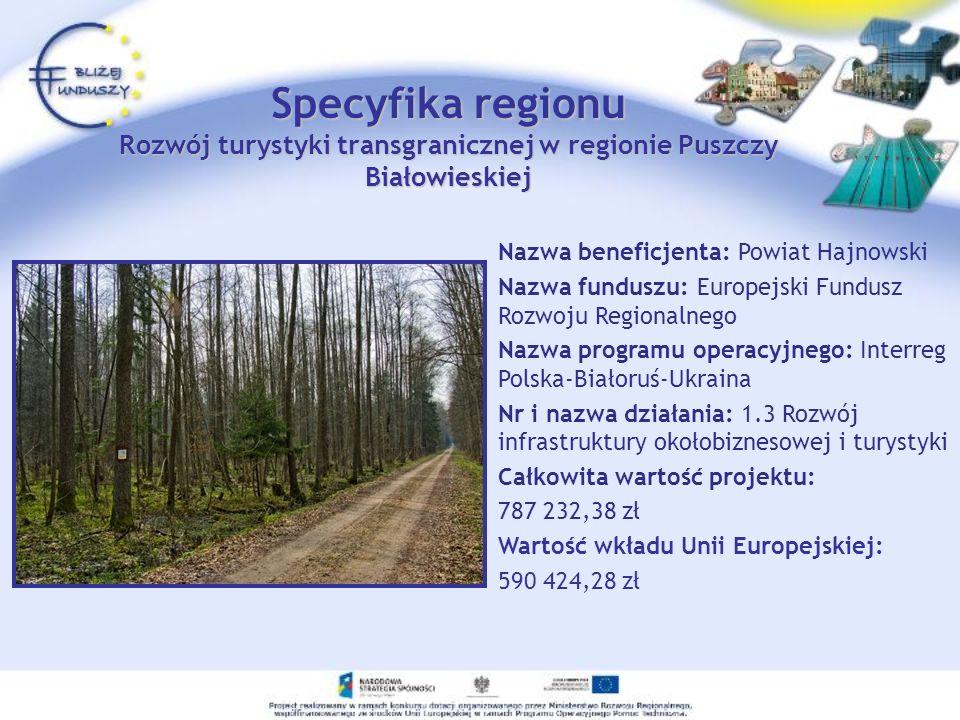 Specyfika regionu Rozwój turystyki transgranicznej w regionie Puszczy Białowieskiej Nazwa beneficjenta: Powiat Hajnowski Nazwa funduszu: Europejski Fu