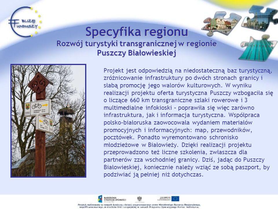 Specyfika regionu Rozwój turystyki transgranicznej w regionie Puszczy Białowieskiej Projekt jest odpowiedzią na niedostateczną baz turystyczną, zróżni