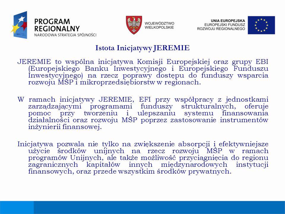 Istota Inicjatywy JEREMIE JEREMIE to wspólna inicjatywa Komisji Europejskiej oraz grupy EBI (Europejskiego Banku Inwestycyjnego i Europejskiego Fundus