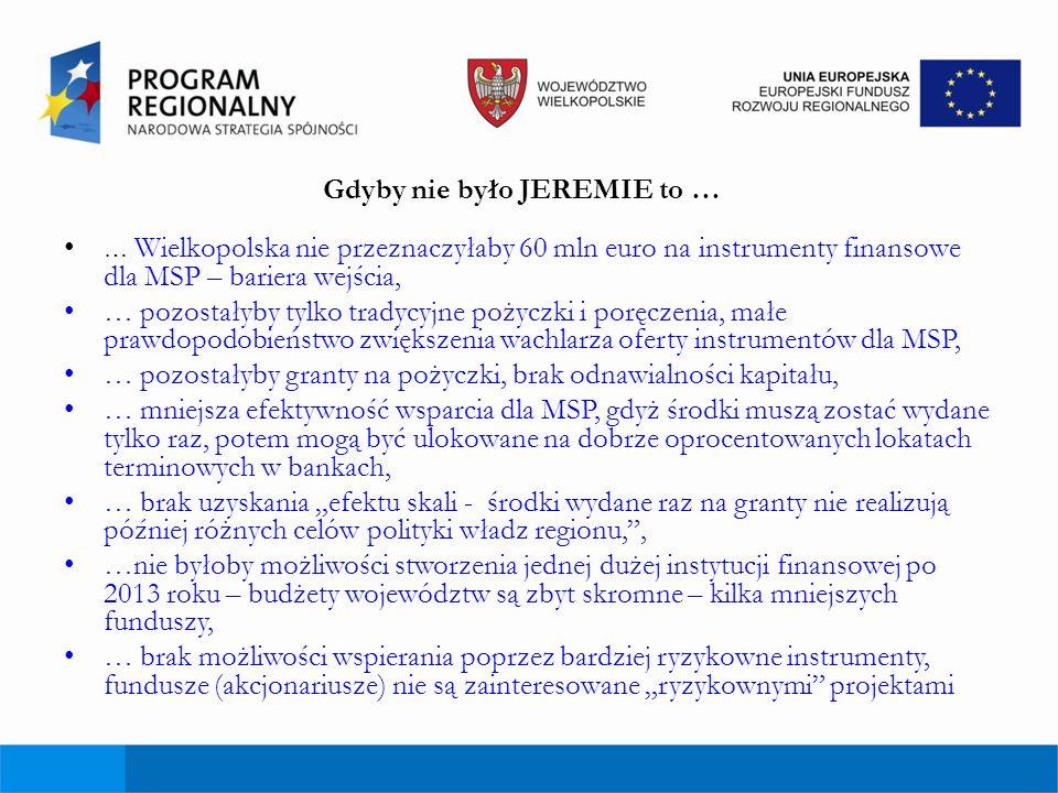 Gdyby nie było JEREMIE to … … Wielkopolska nie przeznaczyłaby 60 mln euro na instrumenty finansowe dla MSP – bariera wejścia, … pozostałyby tylko trad