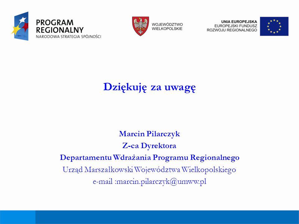 Dziękuję za uwagę Marcin Pilarczyk Z-ca Dyrektora Departamentu Wdrażania Programu Regionalnego Urząd Marszałkowski Województwa Wielkopolskiego e-mail