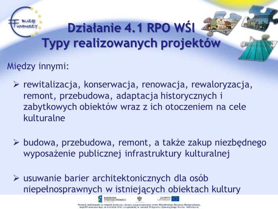 Działanie 4.1 RPO WŚl Typy realizowanych projektów Między innymi: rewitalizacja, konserwacja, renowacja, rewaloryzacja, remont, przebudowa, adaptacja historycznych i zabytkowych obiektów wraz z ich otoczeniem na cele kulturalne budowa, przebudowa, remont, a także zakup niezbędnego wyposażenie publicznej infrastruktury kulturalnej usuwanie barier architektonicznych dla osób niepełnosprawnych w istniejących obiektach kultury