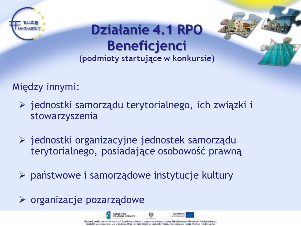 Działanie 4.1 RPO Beneficjenci Działanie 4.1 RPO Beneficjenci (podmioty startujące w konkursie) Między innymi: jednostki samorządu terytorialnego, ich związki i stowarzyszenia jednostki organizacyjne jednostek samorządu terytorialnego, posiadające osobowość prawną państwowe i samorządowe instytucje kultury organizacje pozarządowe