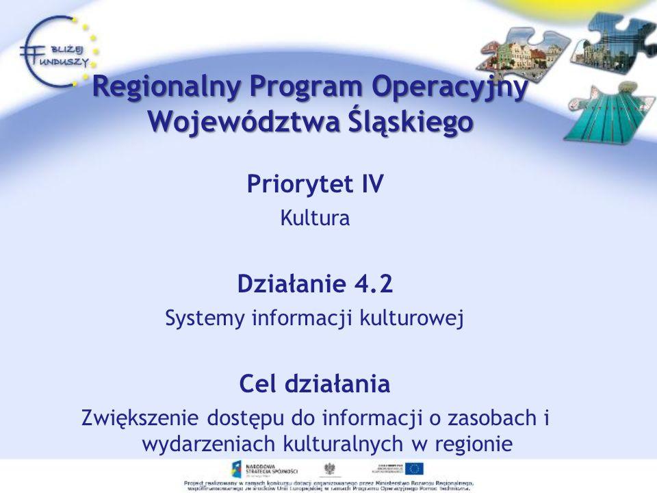 Priorytet IV Kultura Działanie 4.2 Systemy informacji kulturowej Cel działania Zwiększenie dostępu do informacji o zasobach i wydarzeniach kulturalnych w regionie Regionalny Program Operacyjny Województwa Śląskiego
