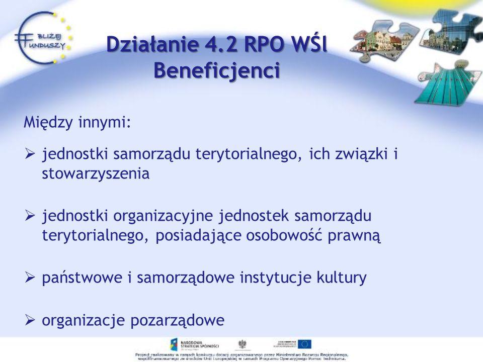 Działanie 4.2 RPO WŚl Beneficjenci Między innymi: jednostki samorządu terytorialnego, ich związki i stowarzyszenia jednostki organizacyjne jednostek samorządu terytorialnego, posiadające osobowość prawną państwowe i samorządowe instytucje kultury organizacje pozarządowe