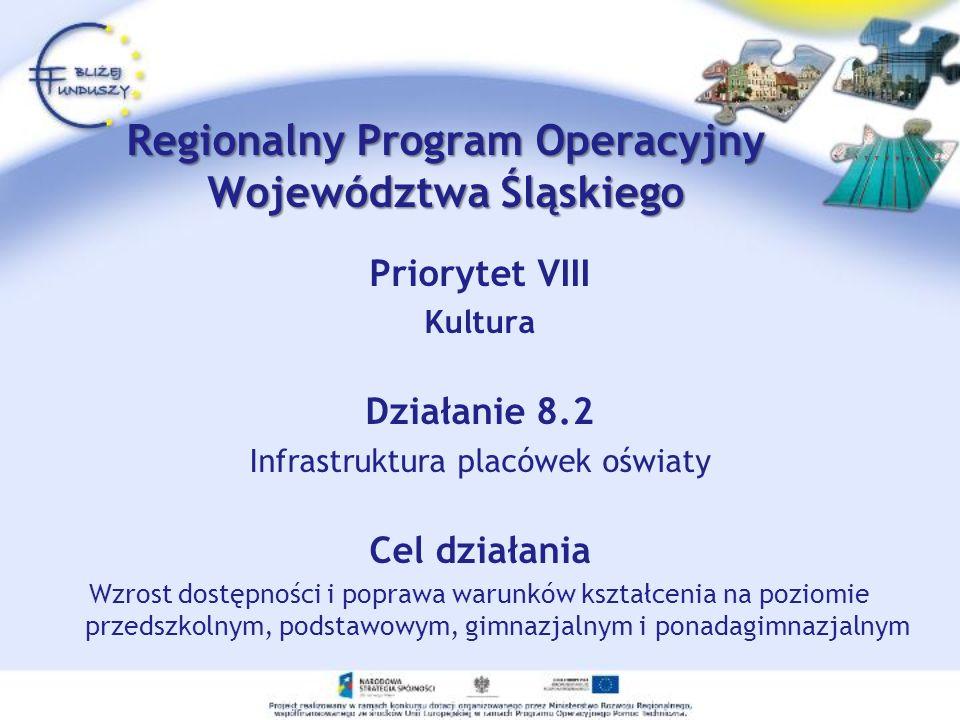 Priorytet VIII Kultura Działanie 8.2 Infrastruktura placówek oświaty Cel działania Wzrost dostępności i poprawa warunków kształcenia na poziomie przedszkolnym, podstawowym, gimnazjalnym i ponadagimnazjalnym Regionalny Program Operacyjny Województwa Śląskiego
