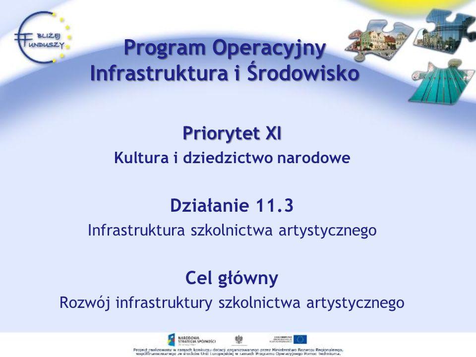 Priorytet XI Kultura i dziedzictwo narodowe Działanie 11.3 Infrastruktura szkolnictwa artystycznego Cel główny Rozwój infrastruktury szkolnictwa artystycznego Program Operacyjny Infrastruktura i Środowisko