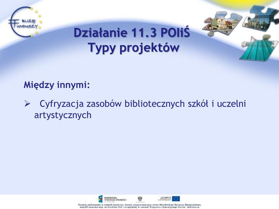 Działanie 11.3 POIiŚ Typy projektów Między innymi: Cyfryzacja zasobów bibliotecznych szkół i uczelni artystycznych
