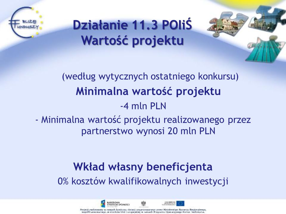 (według wytycznych ostatniego konkursu) Minimalna wartość projektu -4 mln PLN - Minimalna wartość projektu realizowanego przez partnerstwo wynosi 20 mln PLN Wkład własny beneficjenta 0% kosztów kwalifikowalnych inwestycji Działanie 11.3 POIiŚ Wartość projektu
