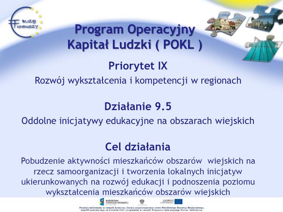 Priorytet IX Rozwój wykształcenia i kompetencji w regionach Działanie 9.5 Oddolne inicjatywy edukacyjne na obszarach wiejskich Cel działania Pobudzenie aktywności mieszkańców obszarów wiejskich na rzecz samoorganizacji i tworzenia lokalnych inicjatyw ukierunkowanych na rozwój edukacji i podnoszenia poziomu wykształcenia mieszkańców obszarów wiejskich Program Operacyjny Kapitał Ludzki ( POKL )
