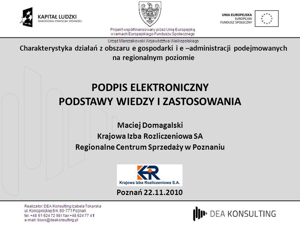 PODPIS ELEKTRONICZNY PODSTAWY WIEDZY I ZASTOSOWANIA Maciej Domagalski Krajowa Izba Rozliczeniowa SA Regionalne Centrum Sprzedaży w Poznaniu Poznań 22.