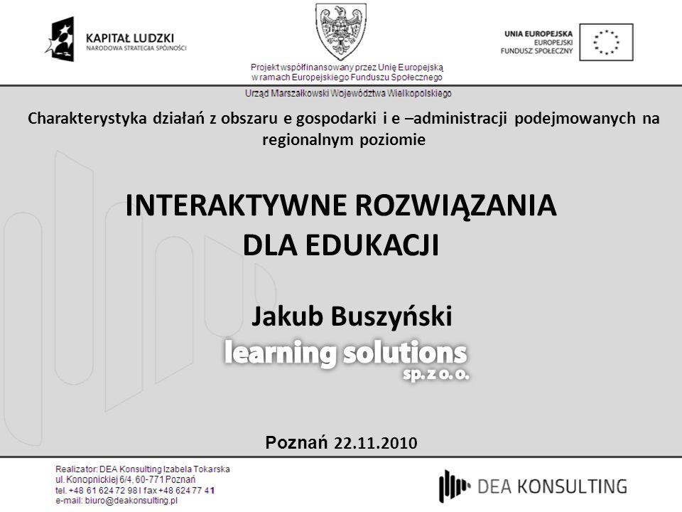 Jakub Buszyński INTERAKTYWNE ROZWIĄZANIA DLA EDUKACJI Poznań 22.11.2010 Charakterystyka działań z obszaru e gospodarki i e –administracji podejmowanyc