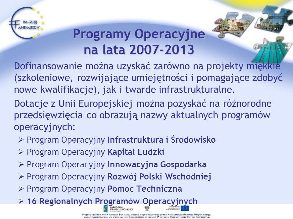Programy Operacyjne na lata 2007-2013 Dofinansowanie można uzyskać zarówno na projekty miękkie (szkoleniowe, rozwijające umiejętności i pomagające zdobyć nowe kwalifikacje), jak i twarde infrastrukturalne.