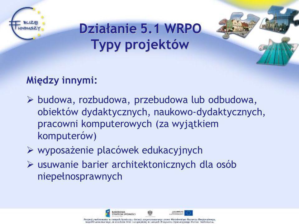 Działanie 5.1 WRPO Typy projektów Działanie 5.1 WRPO Typy projektów Między innymi: budowa, rozbudowa, przebudowa lub odbudowa, obiektów dydaktycznych,