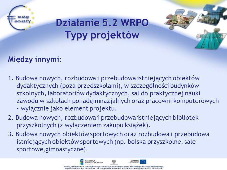 Działanie 5.2 WRPO Typy projektów Między innymi: 1. Budowa nowych, rozbudowa i przebudowa istniejących obiektów dydaktycznych (poza przedszkolami), w