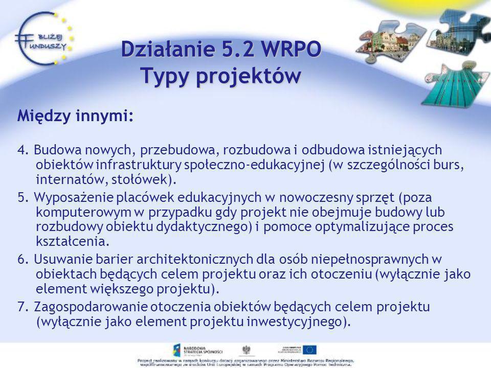 Działanie 5.2 WRPO Typy projektów Między innymi: 4. Budowa nowych, przebudowa, rozbudowa i odbudowa istniejących obiektów infrastruktury społeczno-edu
