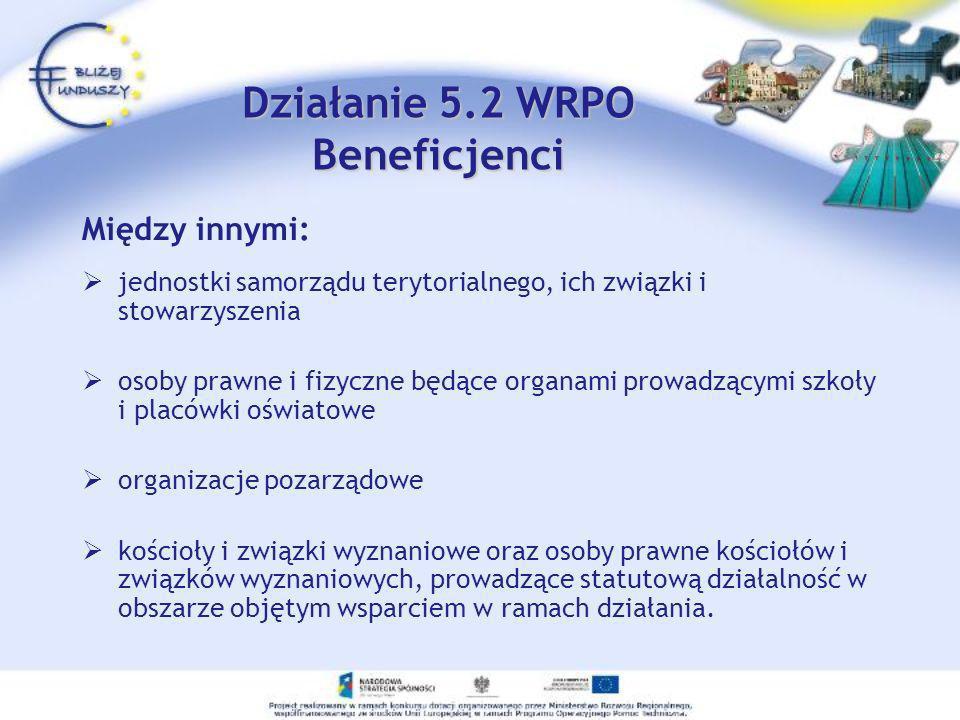 Działanie 5.2 WRPO Beneficjenci Między innymi: jednostki samorządu terytorialnego, ich związki i stowarzyszenia osoby prawne i fizyczne będące organam