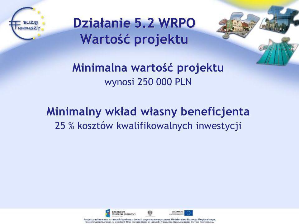 Minimalna wartość projektu wynosi 250 000 PLN Minimalny wkład własny beneficjenta 25 % kosztów kwalifikowalnych inwestycji Działanie 5.2 WRPO Wartość