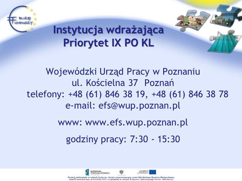 Instytucja wdrażająca Priorytet IX PO KL Wojewódzki Urząd Pracy w Poznaniu ul. Kościelna 37 Poznań telefony: +48 (61) 846 38 19, +48 (61) 846 38 78 e-