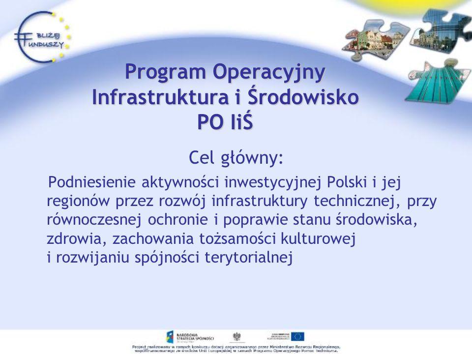Program Operacyjny Infrastruktura i Środowisko PO IiŚ Cel główny: Podniesienie aktywności inwestycyjnej Polski i jej regionów przez rozwój infrastrukt