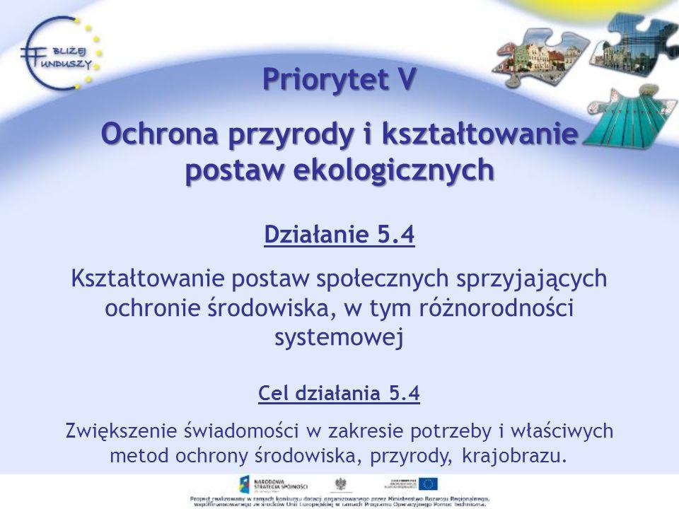 Priorytet V Ochrona przyrody i kształtowanie postaw ekologicznych Działanie 5.4 Kształtowanie postaw społecznych sprzyjających ochronie środowiska, w