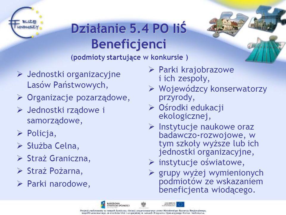 Działanie 5.4 PO IiŚ Beneficjenci Jednostki organizacyjne Lasów Państwowych, Organizacje pozarządowe, Jednostki rządowe i samorządowe, Policja, Służba