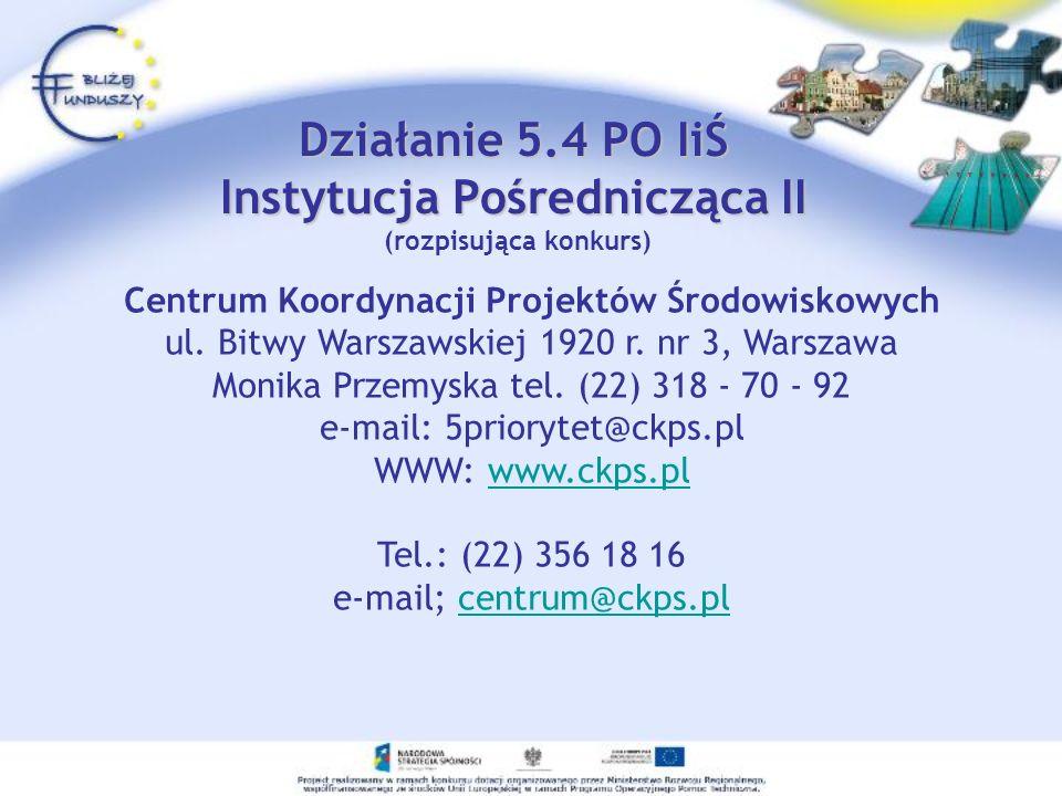 Działanie 5.4 PO IiŚ Instytucja Pośrednicząca II Działanie 5.4 PO IiŚ Instytucja Pośrednicząca II (rozpisująca konkurs) Centrum Koordynacji Projektów Środowiskowych ul.