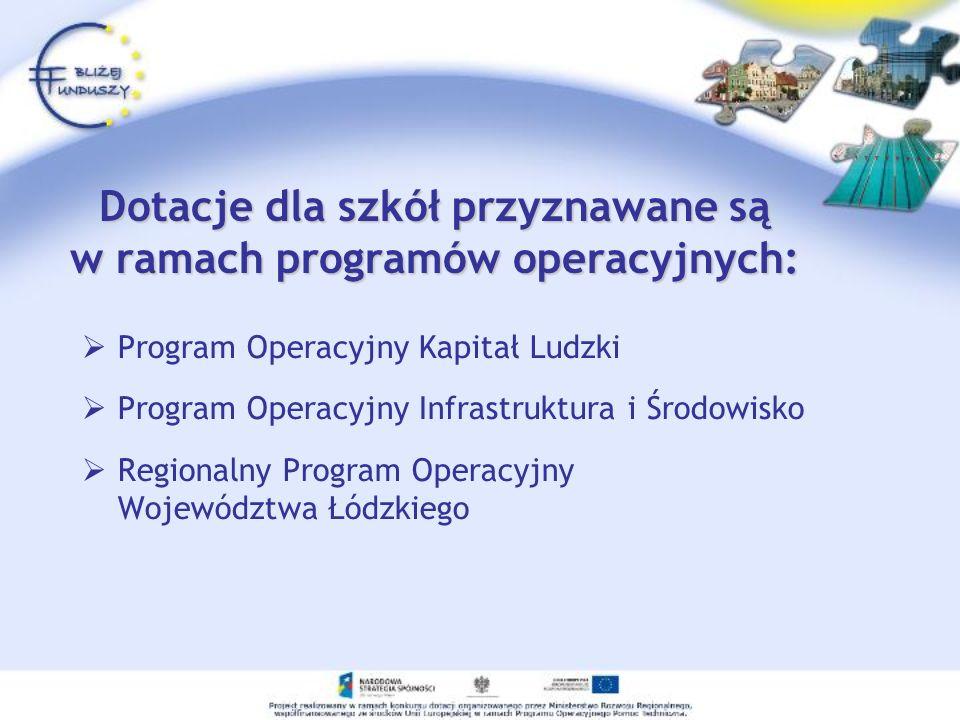 Dotacje dla szkół przyznawane są w ramach programów operacyjnych: Program Operacyjny Kapitał Ludzki Program Operacyjny Infrastruktura i Środowisko Regionalny Program Operacyjny Województwa Łódzkiego