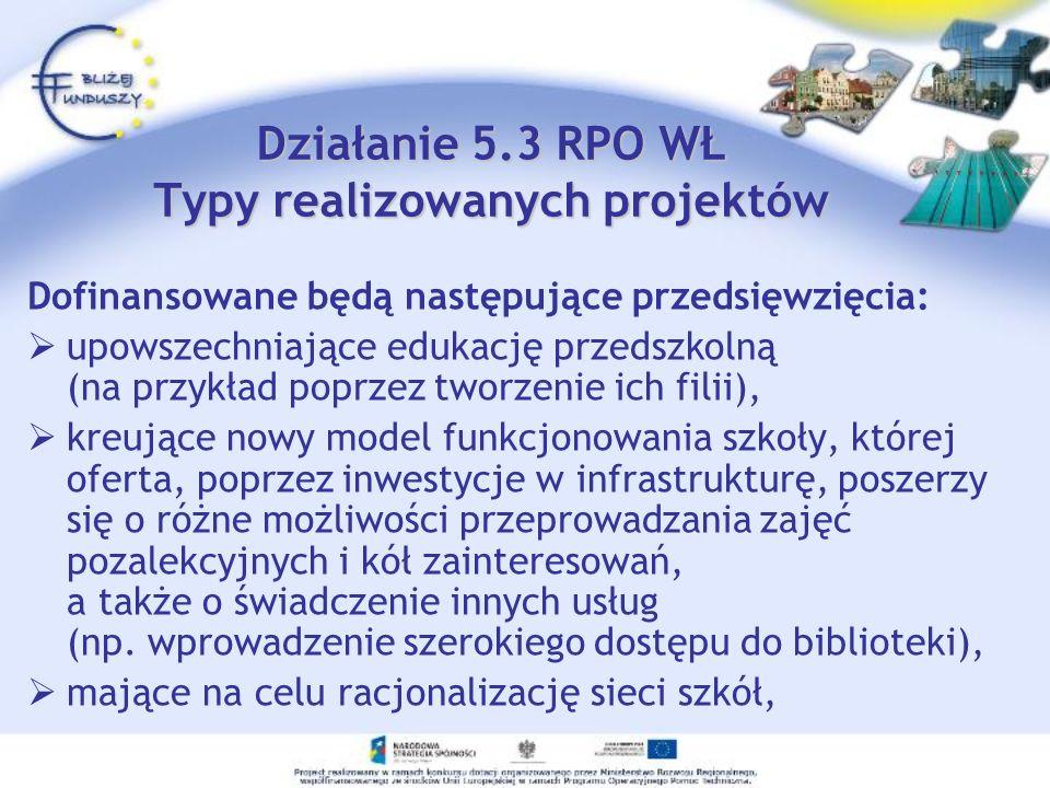 Działanie 5.3 RPO WŁ Typy realizowanych projektów Dofinansowane będą następujące przedsięwzięcia: upowszechniające edukację przedszkolną (na przykład